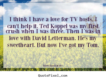 Design custom picture quotes about love - I think i have a love for tv hosts. i can't help it. ted koppel..