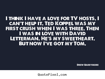 I think i have a love for tv hosts. i can't help.. Drew Barrymore greatest love quotes