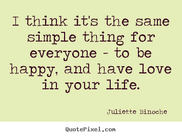 Love quote - I think it's the same simple thing for everyone - to be happy,..