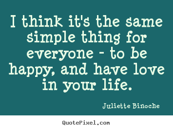 Love quotes - I think it's the same simple thing for everyone - to be..