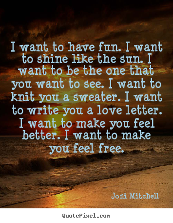 Customize picture quotes about love - I want to have fun. i want to shine like the sun. i want to be the..