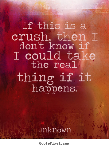 Quote about love - If this is a crush, then i don't know if i could..