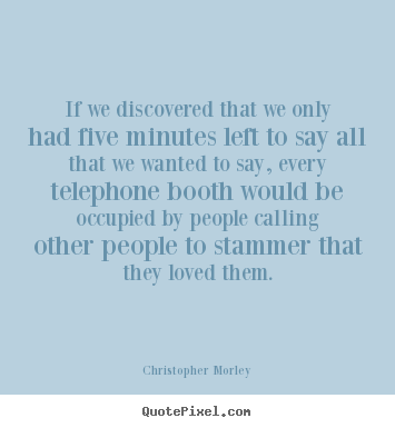 Christopher Morley picture quotes - If we discovered that we only had five minutes left to.. - Love quotes