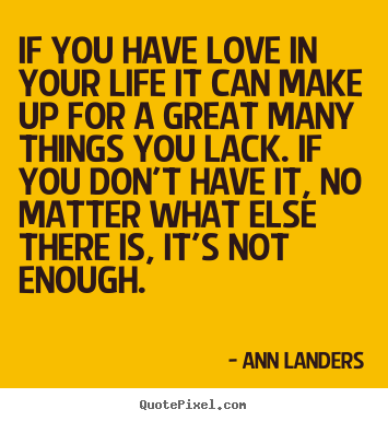 Quotes about love - If you have love in your life it can make up for..