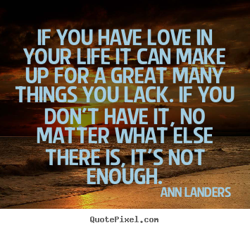 Create your own photo quote about love - If you have love in your life it can make up for a great many..