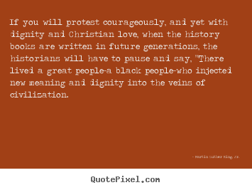 If you will protest courageously, and yet.. Martin Luther King, Jr. great love sayings