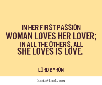 Lord Byron picture quotes - In her first passion woman loves her lover; in all the others,.. - Love quote