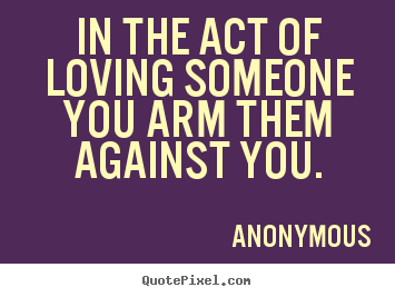Anonymous picture quotes - In the act of loving someone you arm them.. - Love quotes