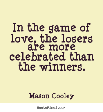 Love quote - In the game of love, the losers are more celebrated than the winners.