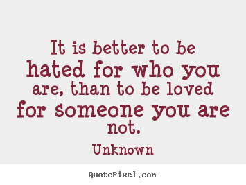 Love sayings - It is better to be hated for who you are, than to be loved for someone..