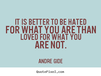 Love quote - It is better to be hated for what you are than loved for what you are..