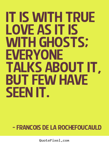 It is with true love as it is with ghosts; everyone.. Francois De La Rochefoucauld greatest love quote
