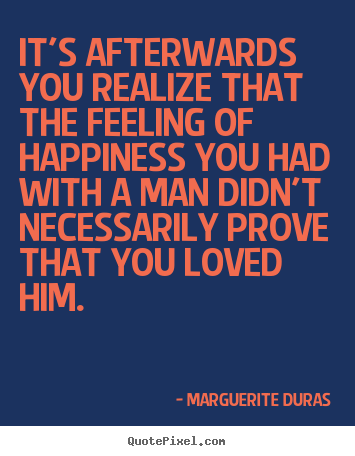 It's afterwards you realize that the feeling.. Marguerite Duras best love quotes