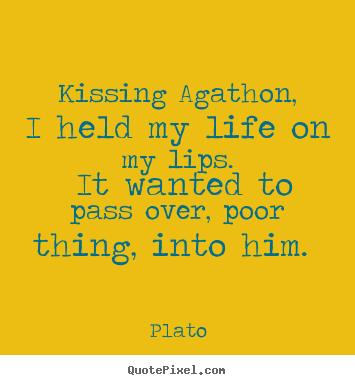 Plato picture quote - Kissing agathon, i held my life on my lips. it wanted to pass over, poor.. - Love quotes