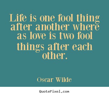 Design picture quote about love - Life is one fool thing after another where as love is two..