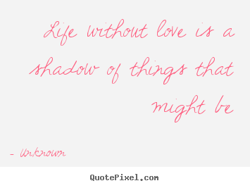 Unknown picture quotes - Life without love is a shadow of things that might be - Love quotes