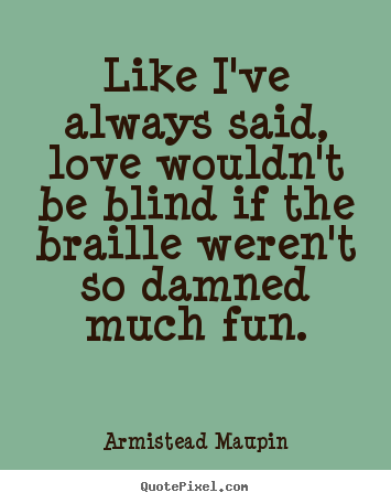 Like i've always said, love wouldn't be blind if the braille.. Armistead Maupin good love quotes