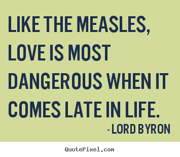 Quotes about love - Like the measles, love is most dangerous..