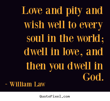 Make picture quotes about love - Love and pity and wish well to every soul in the world; dwell in..