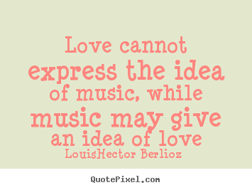 Love quotes - Love cannot express the idea of music, while music may..