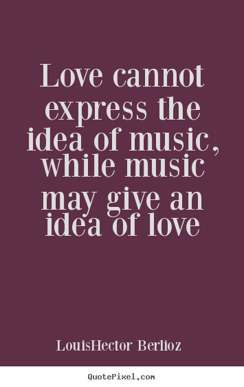 Love cannot express the idea of music, while music.. Louis-Hector Berlioz famous love quotes