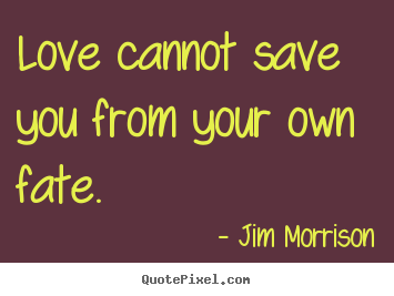 Love cannot save you from your own fate. Jim Morrison great love quotes