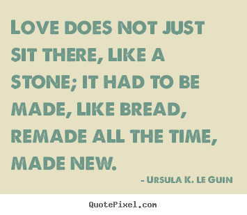 Love quotes - Love does not just sit there, like a stone;..