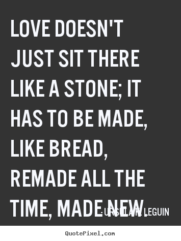 Quotes about love - Love doesn't just sit there like a stone; it has to be made,..