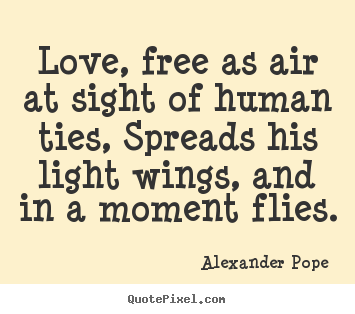 Love, free as air at sight of human ties, spreads his light.. Alexander Pope famous love quotes