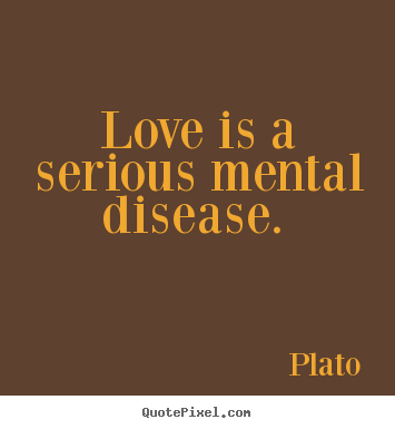 Quote about love - Love is a serious mental disease.