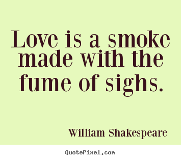 Love quotes - Love is a smoke made with the fume of sighs.