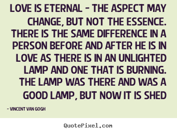 Design your own picture quote about love - Love is eternal - the aspect may change, but not the..