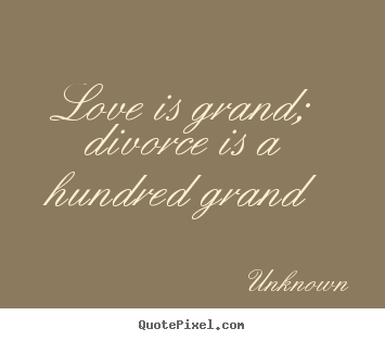 Love is grand; divorce is a hundred grand Unknown  love quotes