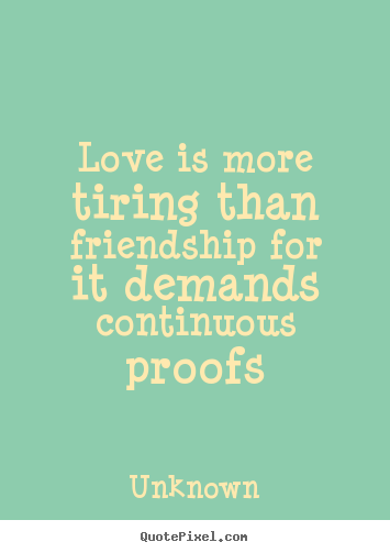Love is more tiring than friendship for it demands continuous.. Unknown great love quotes