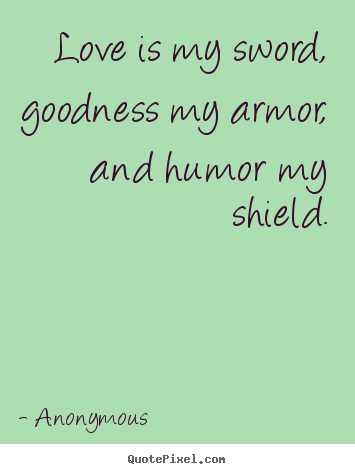 Love is my sword, goodness my armor, and humor my shield. Anonymous good love sayings