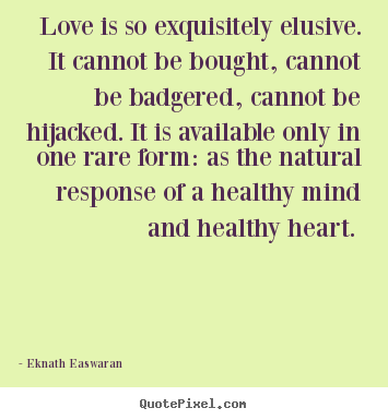 Love is so exquisitely elusive. it cannot be.. Eknath Easwaran  love quote