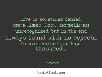 Love is sometimes denied, sometimes lost, sometimes.. Unknown great love quote