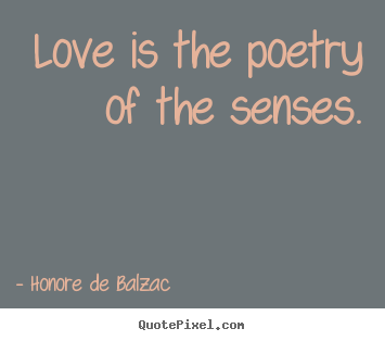 Love is the poetry of the senses. Honore De Balzac popular love quotes