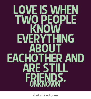 Love quote - Love is when two people know everything about eachother and are still..
