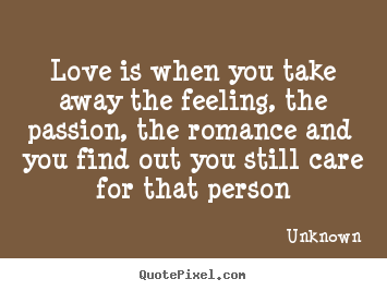 Quotes about love - Love is when you take away the feeling, the passion, the romance..