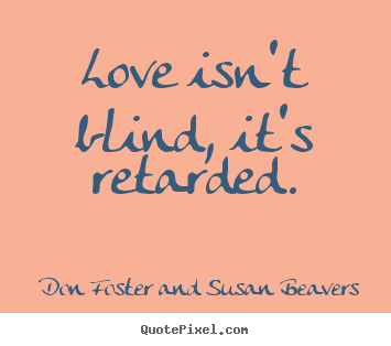 Make picture quotes about love - Love isn't blind, it's retarded.