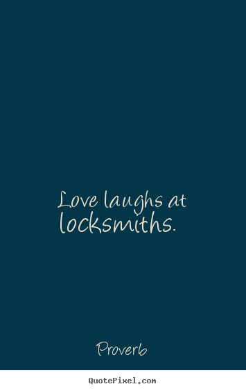 Love laughs at locksmiths.  Proverb great love quotes