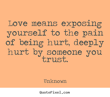 Love quote - Love means exposing yourself to the pain of being hurt, deeply hurt..