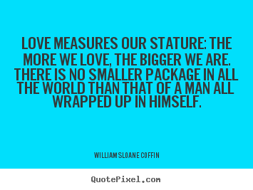 Create graphic picture quotes about love - Love measures our stature: the more we love, the bigger we are. there..