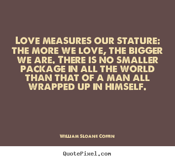 Customize picture quotes about love - Love measures our stature: the more we love, the bigger we are. there..