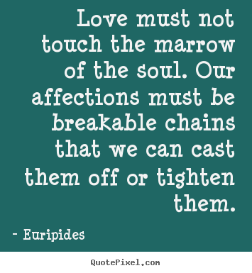 Euripides picture quotes - Love must not touch the marrow of the soul. our affections.. - Love quotes