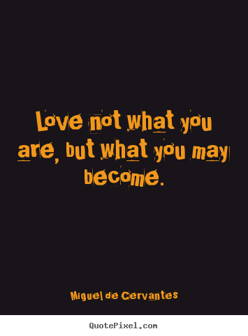 Make photo quote about love - Love not what you are, but what you may become.
