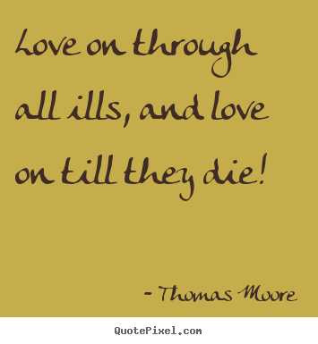 Thomas Moore picture quote - Love on through all ills, and love on till they die!  - Love quotes
