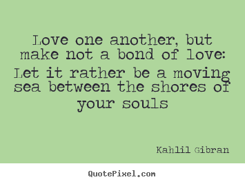 Quotes about love - Love one another, but make not a bond of love: let it rather be a moving..