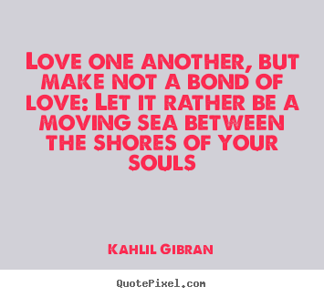 Love sayings - Love one another, but make not a bond of love: let it rather..